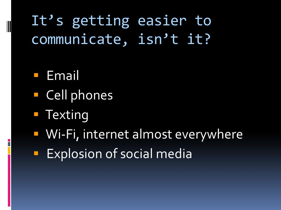  Email  Cell phones  Texting  Wi-Fi, internet almost everywhere  Explosion of social media It's getting easier to communicate, isn't it
