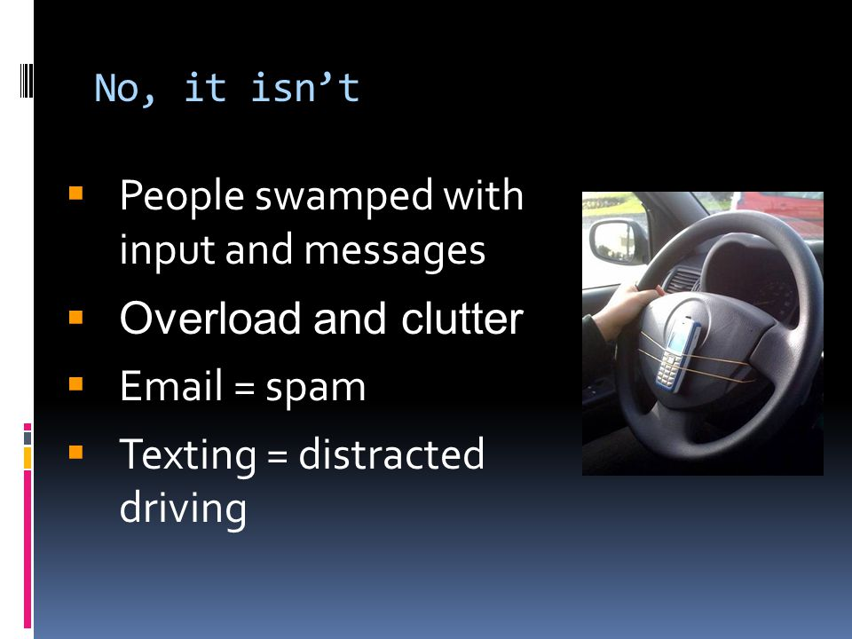 No, it isn't  People swamped with input and messages  Overload and clutter  Email = spam  Texting = distracted driving