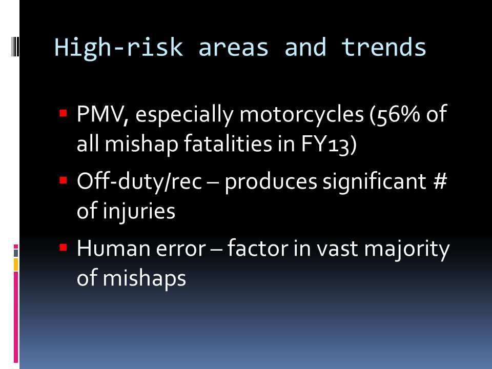 High-risk areas and trends  PMV, especially motorcycles (56% of all mishap fatalities in FY13)  Off-duty/rec – produces significant # of injuries  Human error – factor in vast majority of mishaps