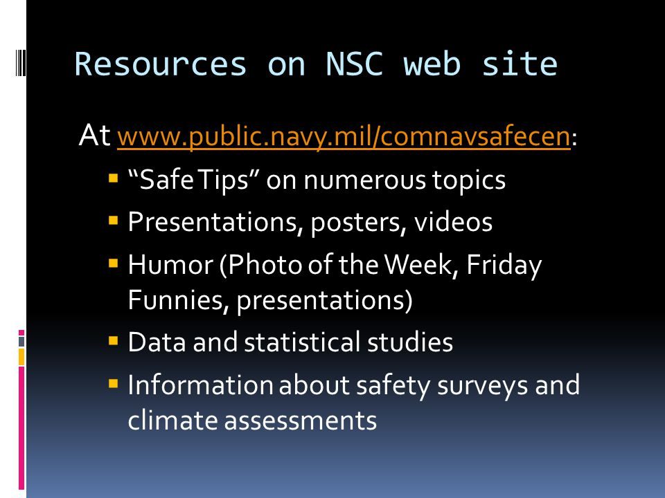 Resources on NSC web site At www.public.navy.mil/comnavsafecen:www.public.navy.mil/comnavsafecen  Safe Tips on numerous topics  Presentations, posters, videos  Humor (Photo of the Week, Friday Funnies, presentations)  Data and statistical studies  Information about safety surveys and climate assessments