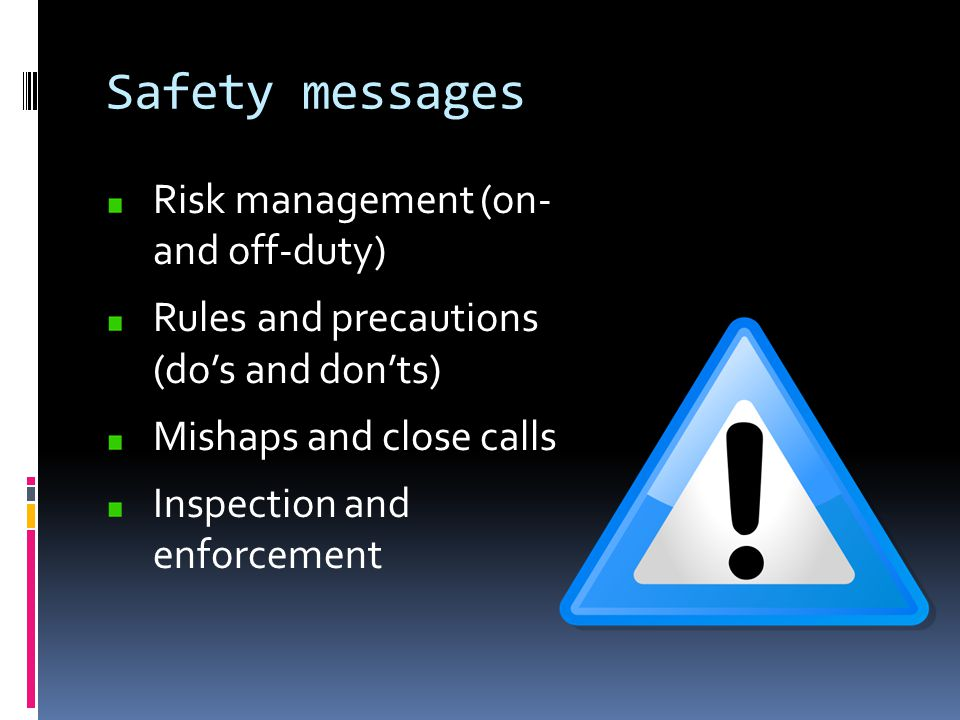 Safety messages Risk management (on- and off-duty) Rules and precautions (do's and don'ts) Mishaps and close calls Inspection and enforcement