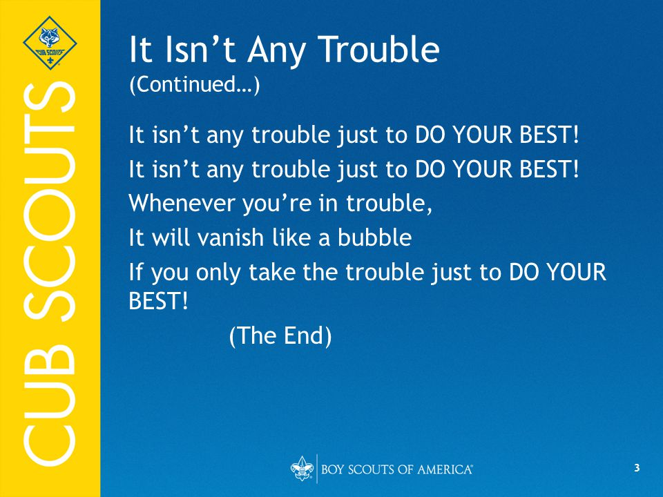 3 It Isn't Any Trouble (Continued…) It isn't any trouble just to DO YOUR BEST! Whenever you're in trouble, It will vanish like a bubble If you only ta