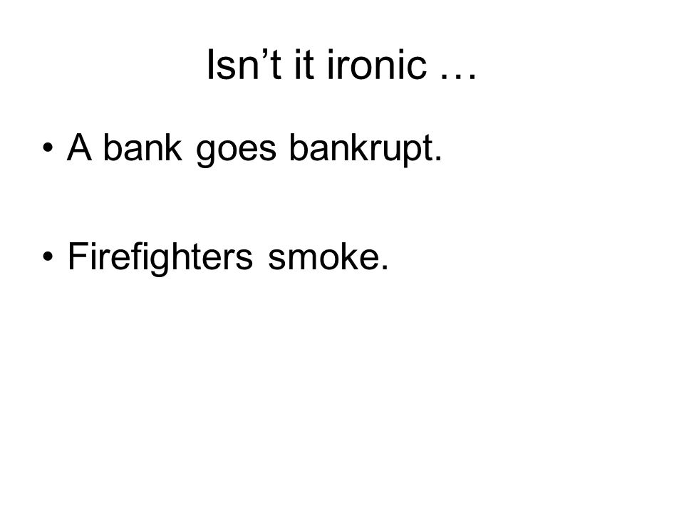 Isn't it ironic … A bank goes bankrupt. Firefighters smoke.