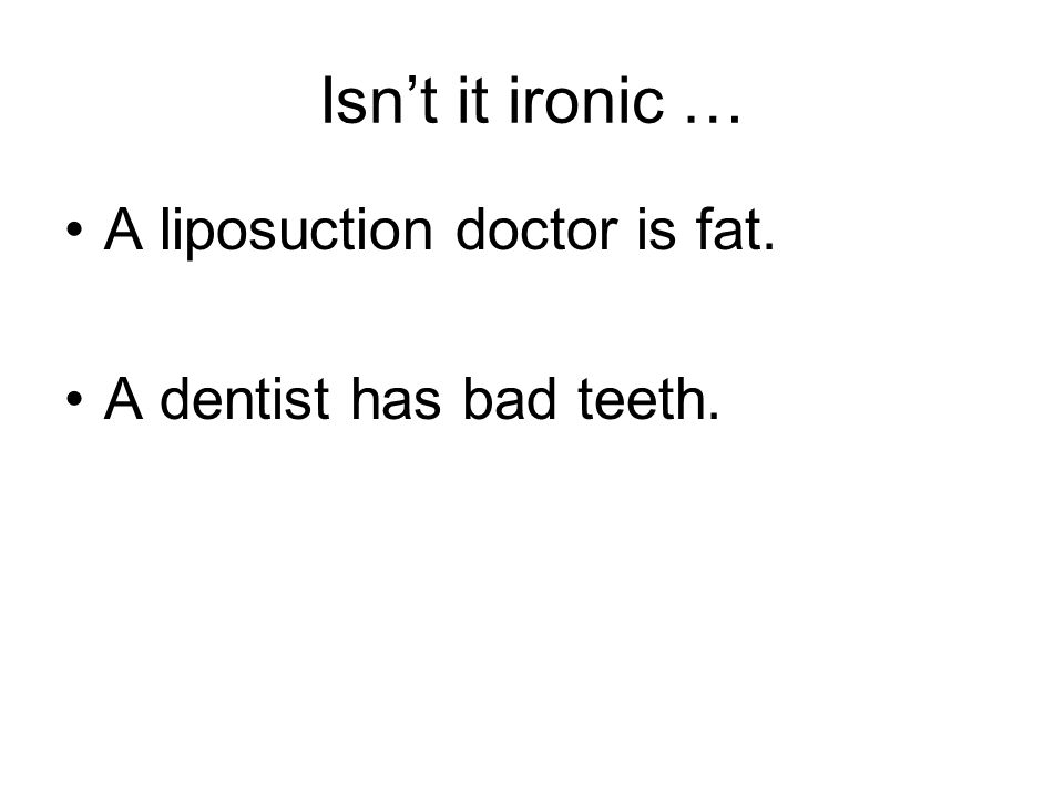Isn't it ironic … A liposuction doctor is fat. A dentist has bad teeth.