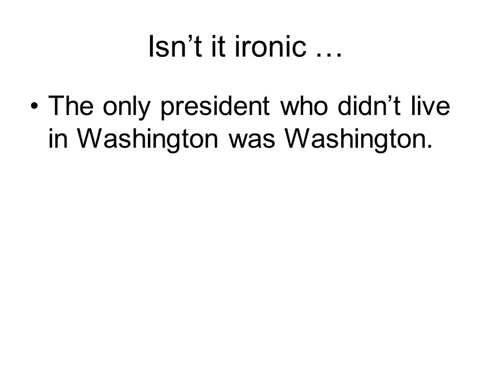 Isn't it ironic … The only president who didn't live in Washington was Washington.