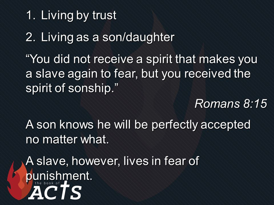 1.Living by trust 2.Living as a son/daughter You did not receive a spirit that makes you a slave again to fear, but you received the spirit of sonship. Romans 8:15 A son knows he will be perfectly accepted no matter what.