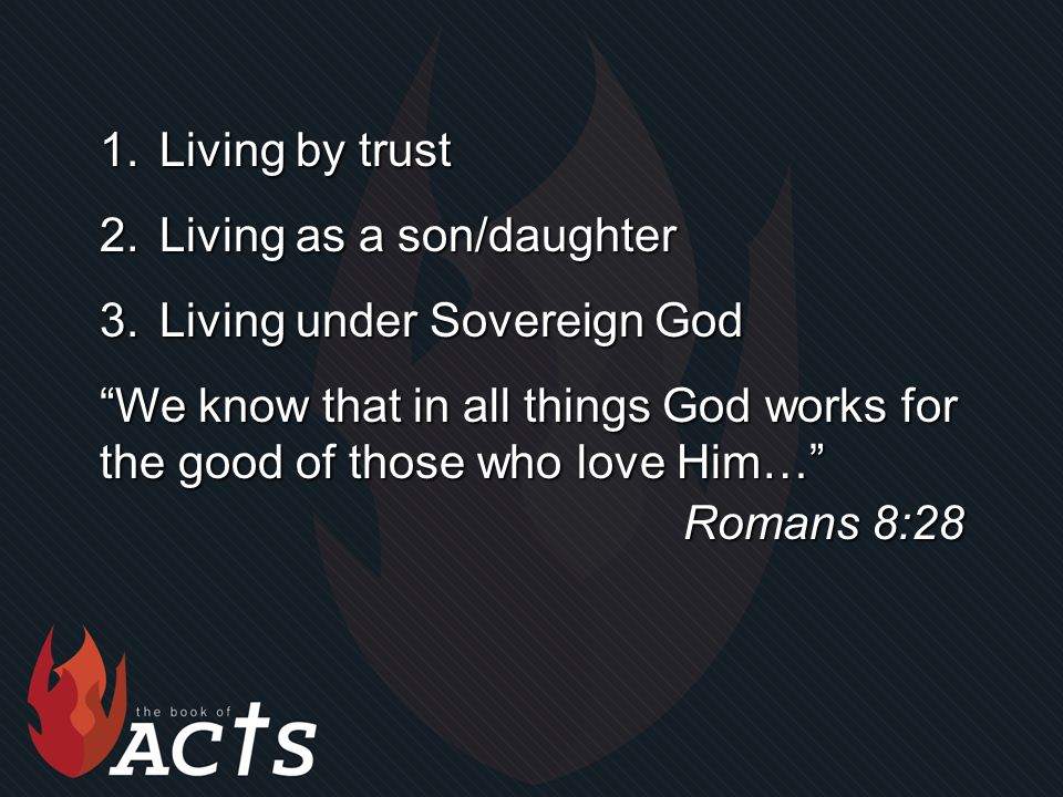 1.Living by trust 2.Living as a son/daughter 3.Living under Sovereign God We know that in all things God works for the good of those who love Him… Romans 8:28