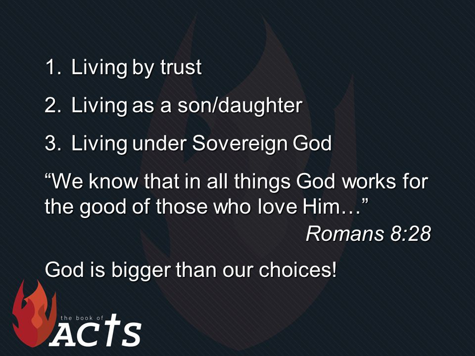 1.Living by trust 2.Living as a son/daughter 3.Living under Sovereign God We know that in all things God works for the good of those who love Him… Romans 8:28 God is bigger than our choices!