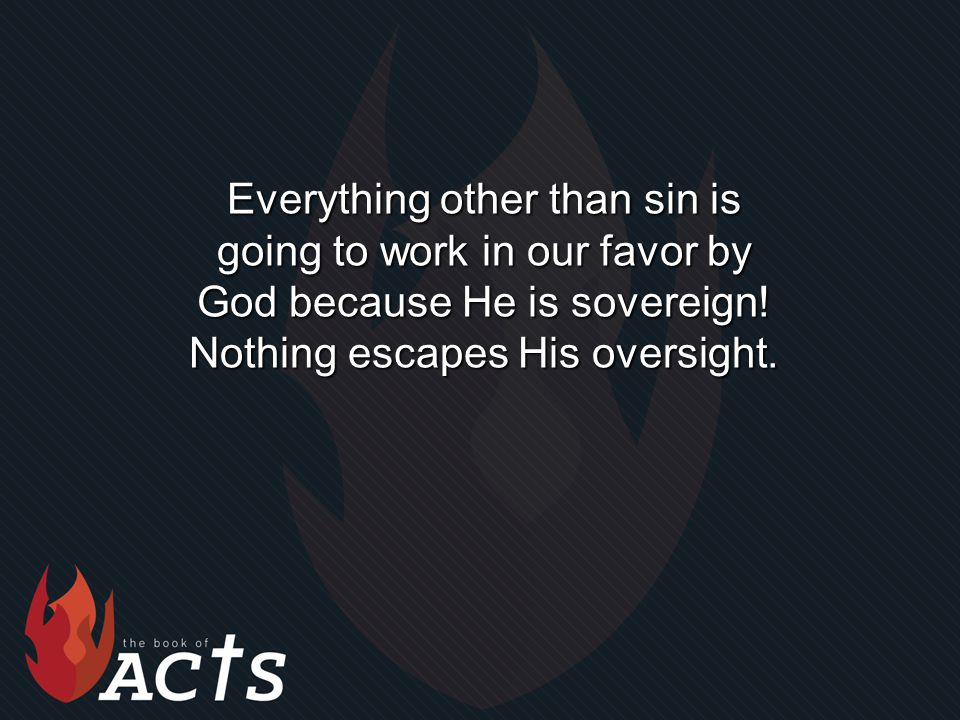 Everything other than sin is going to work in our favor by God because He is sovereign.