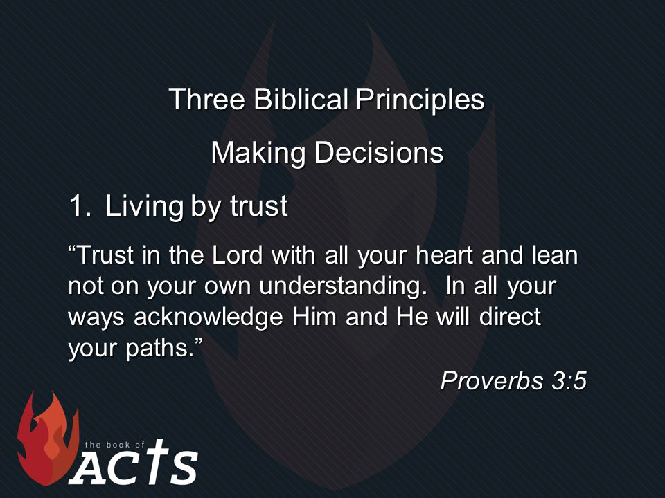 Three Biblical Principles Making Decisions 1.Living by trust Trust in the Lord with all your heart and lean not on your own understanding.