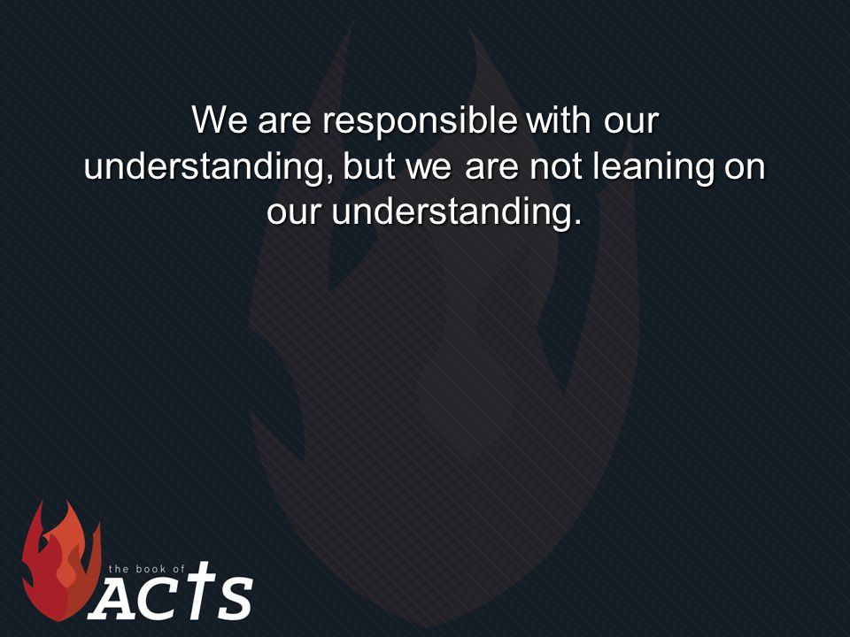 We are responsible with our understanding, but we are not leaning on our understanding.