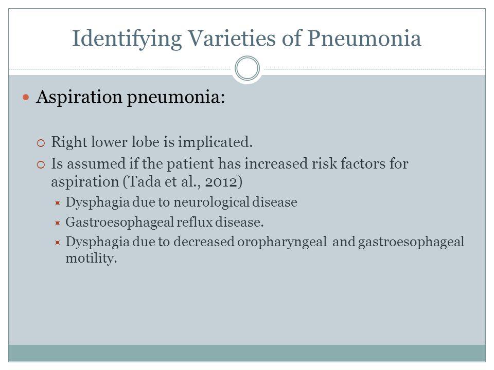 Identifying Varieties of Pneumonia Aspiration pneumonia:  Right lower lobe is implicated.