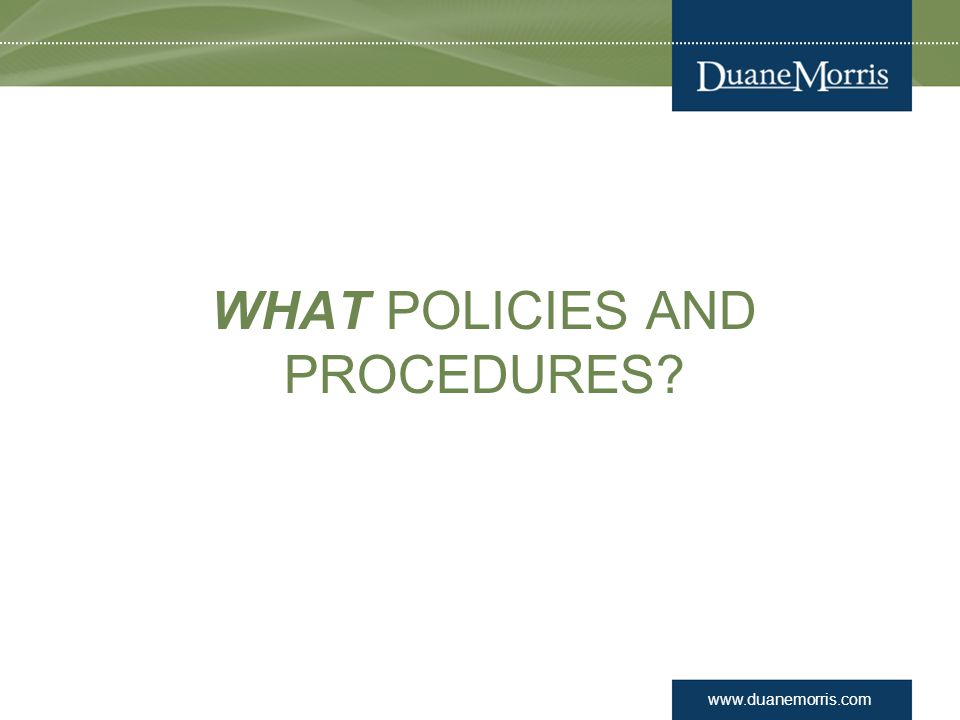 www.duanemorris.com WHAT POLICIES AND PROCEDURES?
