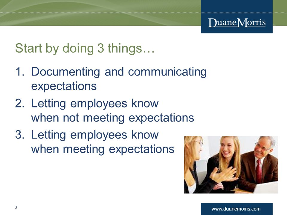 www.duanemorris.com Start by doing 3 things… 1.Documenting and communicating expectations 2.Letting employees know when not meeting expectations 3.Let