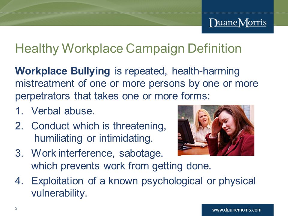 www.duanemorris.com Healthy Workplace Campaign Definition Workplace Bullying is repeated, health-harming mistreatment of one or more persons by one or