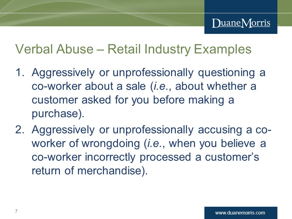 www.duanemorris.com Verbal Abuse – Retail Industry Examples 1.Aggressively or unprofessionally questioning a co-worker about a sale (i.e., about wheth