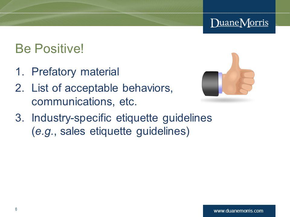 www.duanemorris.com Be Positive! 1.Prefatory material 2.List of acceptable behaviors, communications, etc. 3.Industry-specific etiquette guidelines (e