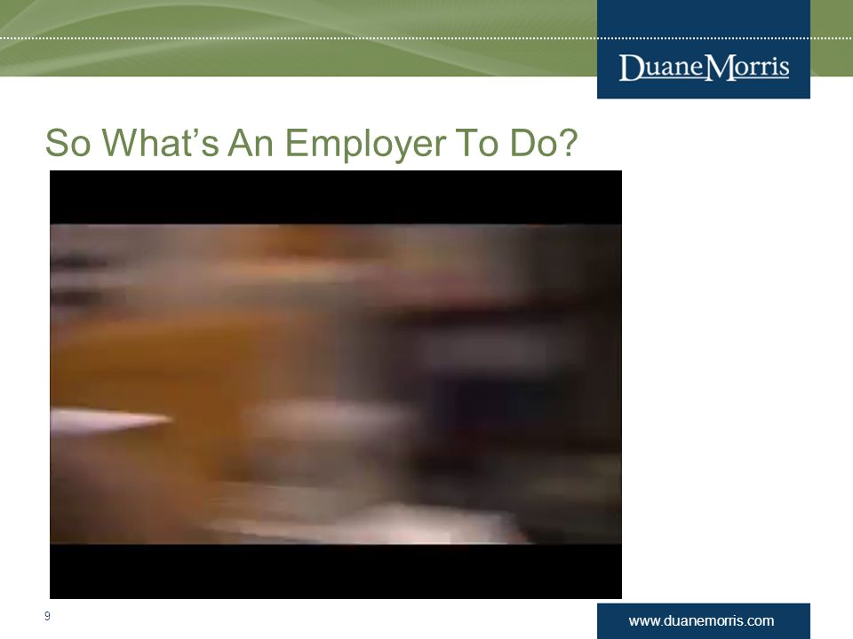 www.duanemorris.com So What's An Employer To Do? 9