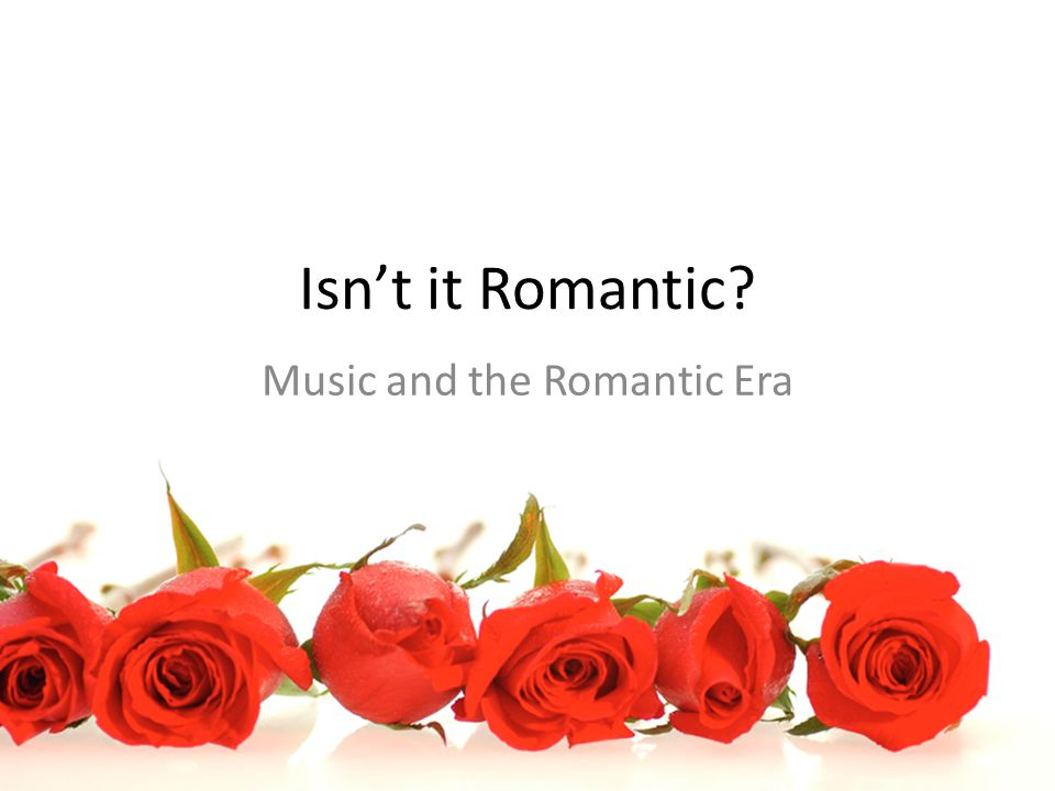 Isn't it Romantic Music and the Romantic Era