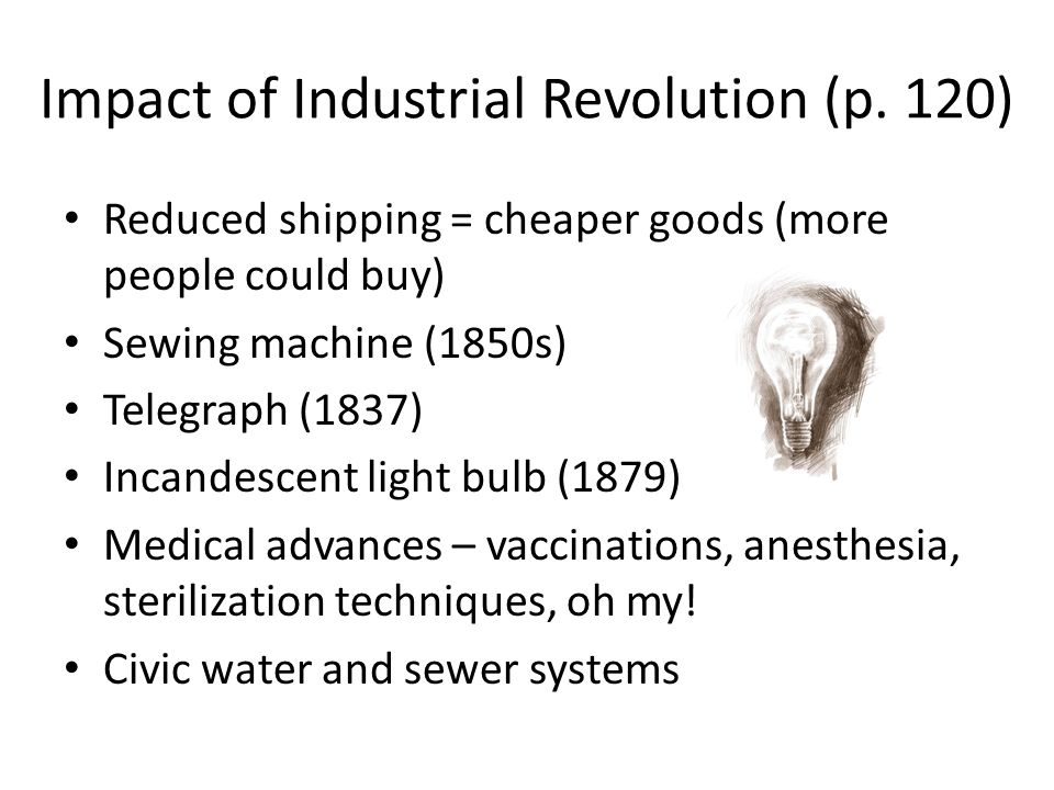 Impact of Industrial Revolution (p. 120) Reduced shipping = cheaper goods (more people could buy) Sewing machine (1850s) Telegraph (1837) Incandescent