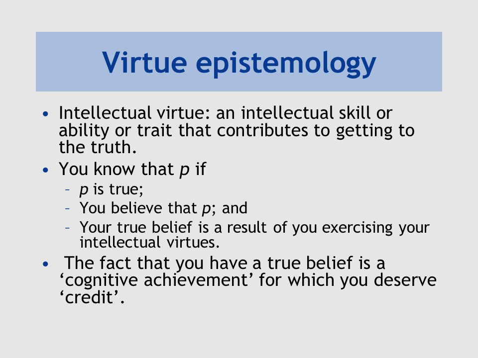 Virtue epistemology Intellectual virtue: an intellectual skill or ability or trait that contributes to getting to the truth. You know that p if –p is
