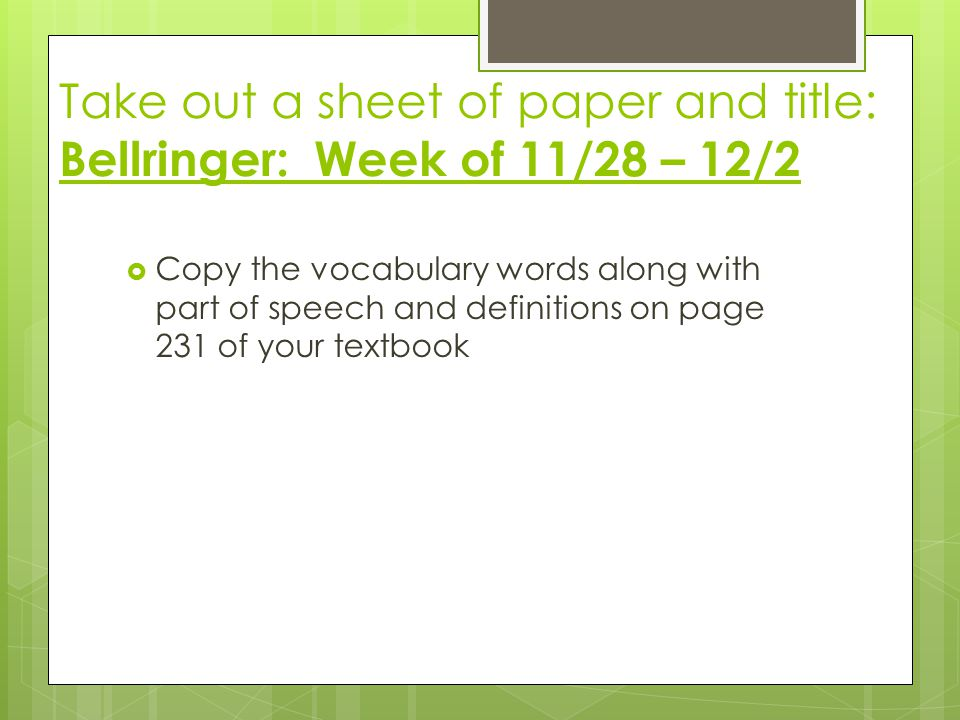 Take out a sheet of paper and title: Bellringer: Week of 11/28 – 12/2  Copy the vocabulary words along with part of speech and definitions on page 231 of your textbook