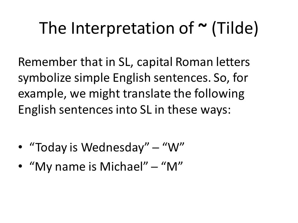 The Interpretation of ~ (Tilde) Remember that in SL, capital Roman letters symbolize simple English sentences. So, for example, we might translate the