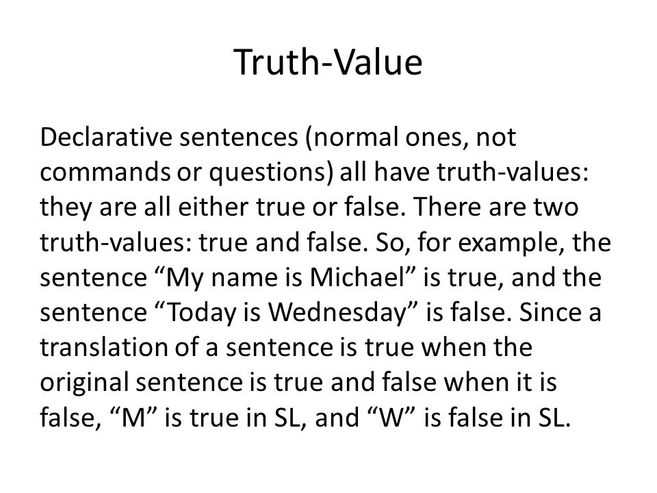 Truth-Value Declarative sentences (normal ones, not commands or questions) all have truth-values: they are all either true or false.