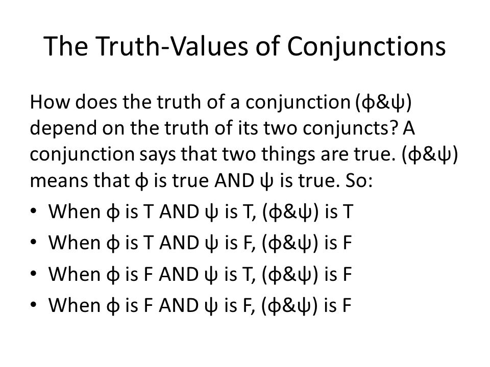 The Truth-Values of Conjunctions How does the truth of a conjunction (φ&ψ) depend on the truth of its two conjuncts.