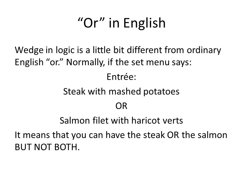 Or in English Wedge in logic is a little bit different from ordinary English or. Normally, if the set menu says: Entrée: Steak with mashed potatoes OR Salmon filet with haricot verts It means that you can have the steak OR the salmon BUT NOT BOTH.