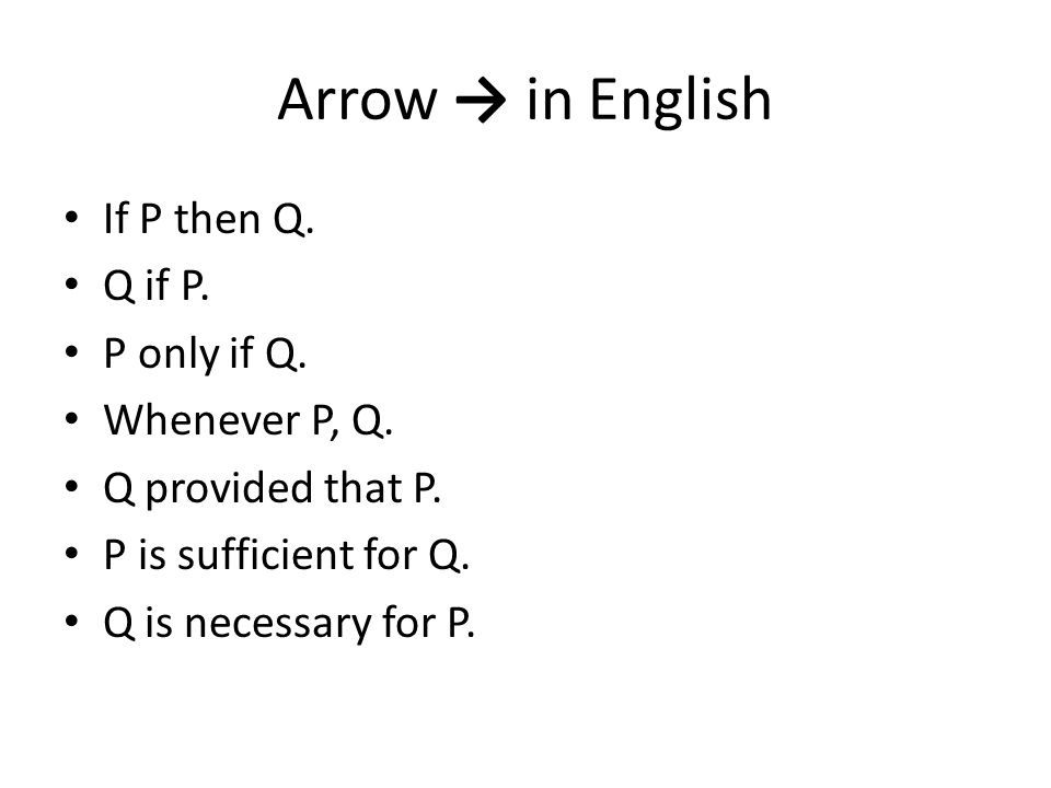 Arrow → in English If P then Q. Q if P. P only if Q. Whenever P, Q. Q provided that P. P is sufficient for Q. Q is necessary for P.
