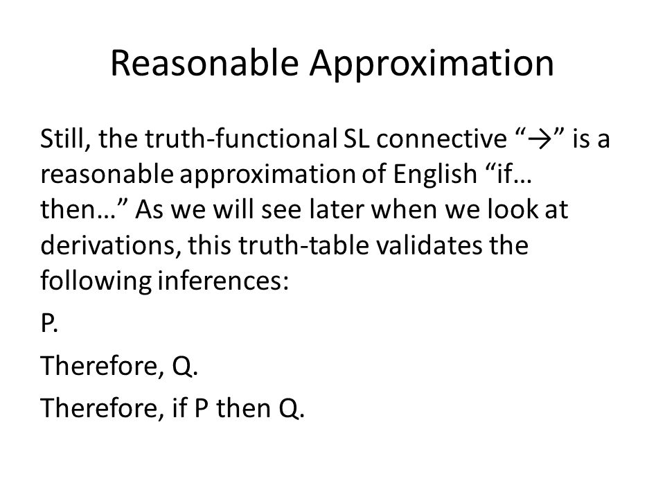Reasonable Approximation Still, the truth-functional SL connective → is a reasonable approximation of English if… then… As we will see later when we look at derivations, this truth-table validates the following inferences: P.