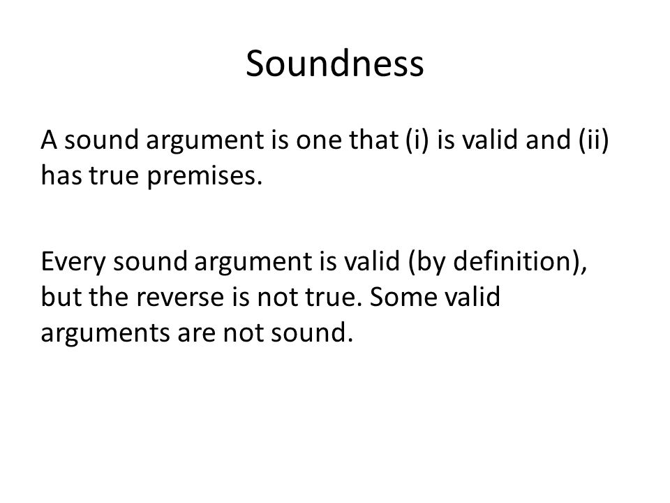 Soundness A sound argument is one that (i) is valid and (ii) has true premises.
