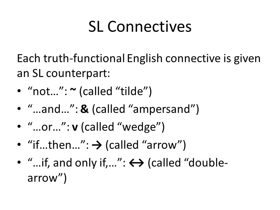 SL Connectives Each truth-functional English connective is given an SL counterpart: not… : ~ (called tilde ) …and… : & (called ampersand ) …or… : v (called wedge ) if…then… : → (called arrow ) …if, and only if,… : ↔ (called double- arrow )