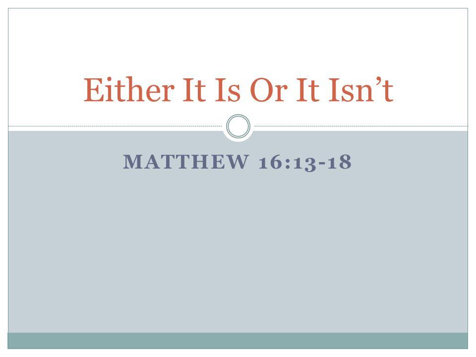 MATTHEW 16:13-18 Either It Is Or It Isn't