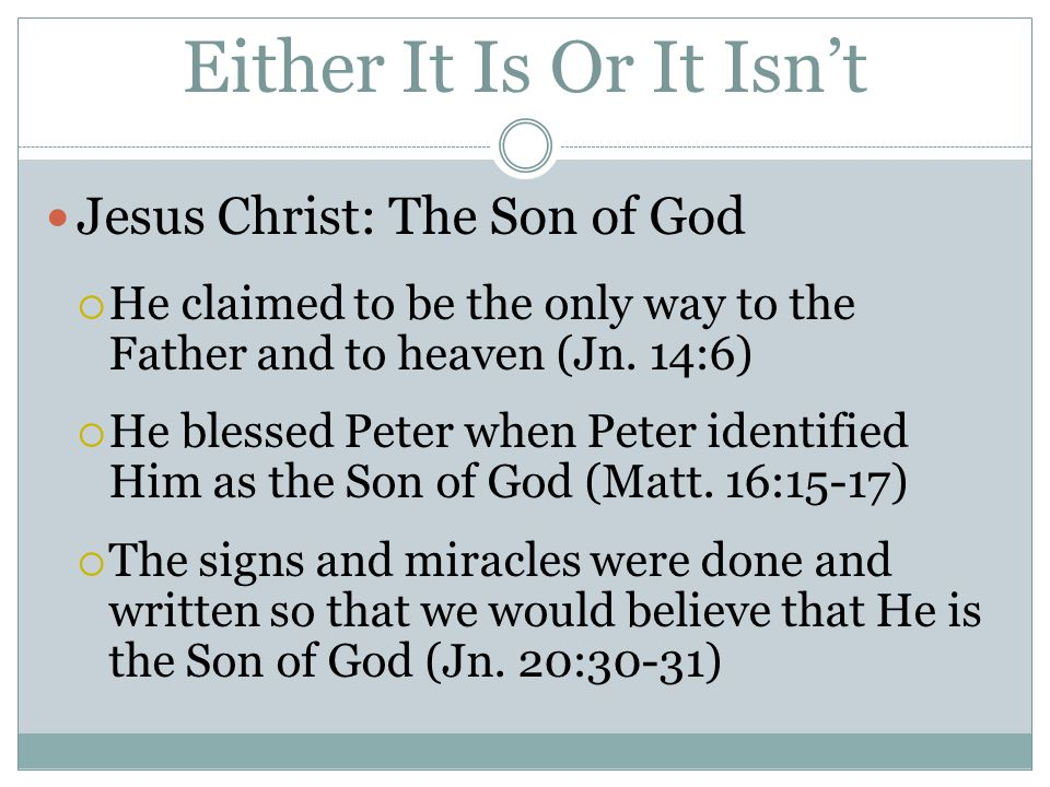 Either It Is Or It Isn't Jesus Christ: The Son of God  He claimed to be the only way to the Father and to heaven (Jn.