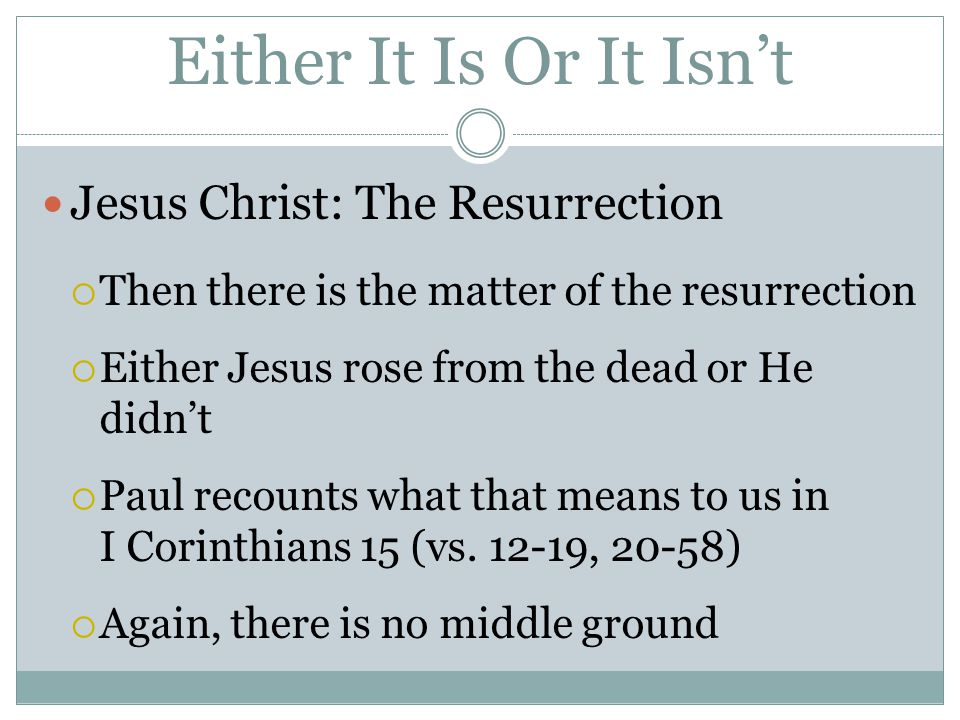Either It Is Or It Isn't Jesus Christ: The Resurrection  Then there is the matter of the resurrection  Either Jesus rose from the dead or He didn't  Paul recounts what that means to us in I Corinthians 15 (vs.