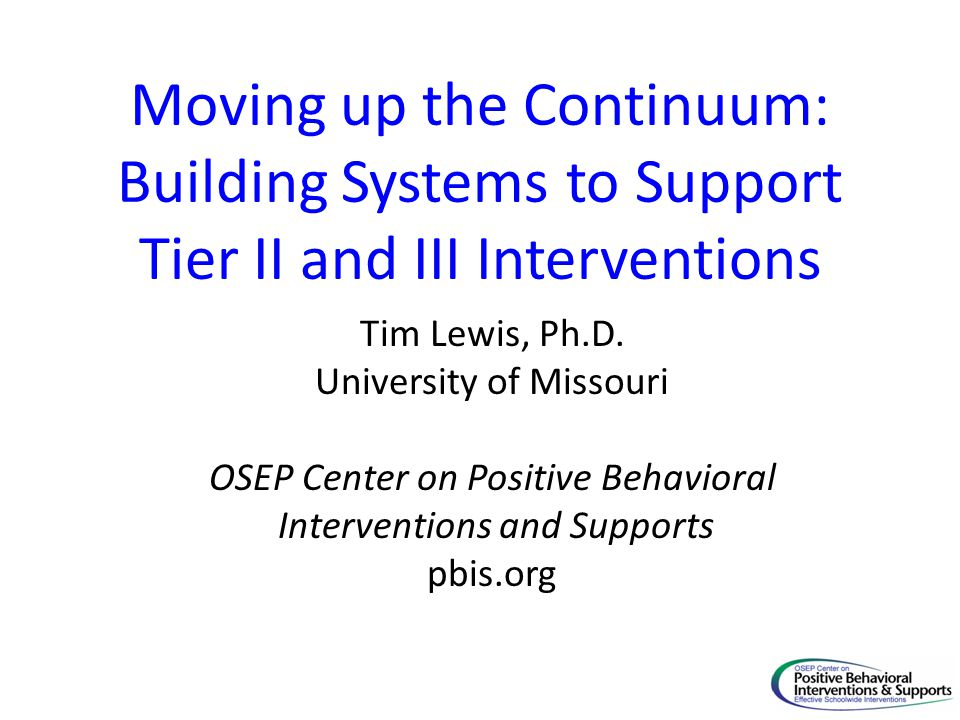 Moving up the Continuum: Building Systems to Support Tier II and III Interventions Tim Lewis, Ph.D. University of Missouri OSEP Center on Positive Beh