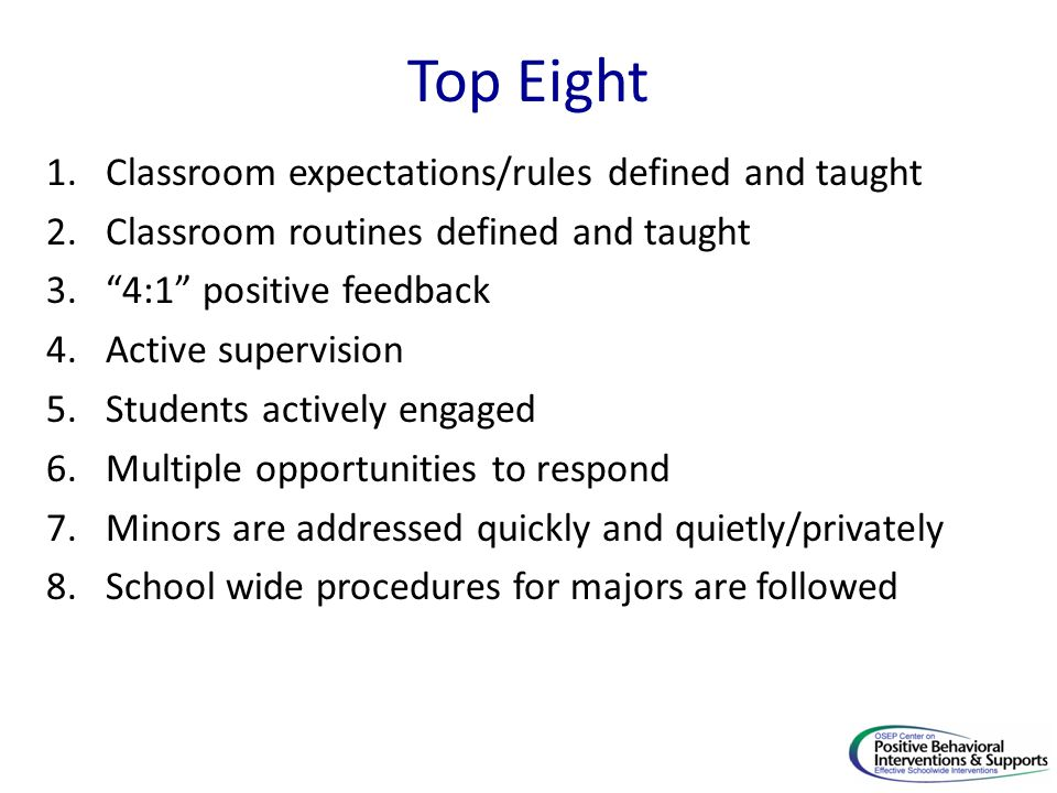 """Top Eight 1.Classroom expectations/rules defined and taught 2.Classroom routines defined and taught 3.""""4:1"""" positive feedback 4.Active supervision 5.S"""