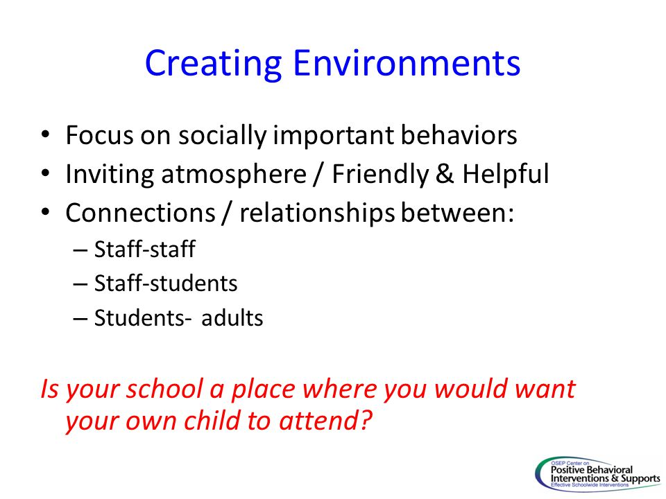 Creating Environments Focus on socially important behaviors Inviting atmosphere / Friendly & Helpful Connections / relationships between: – Staff-staf