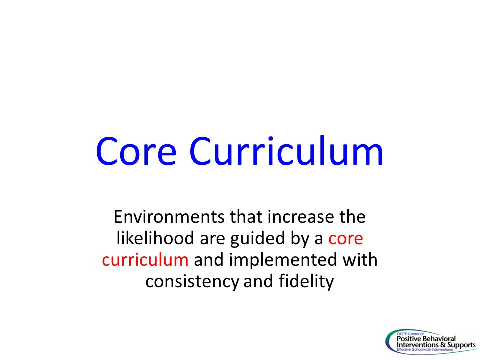 Core Curriculum Environments that increase the likelihood are guided by a core curriculum and implemented with consistency and fidelity