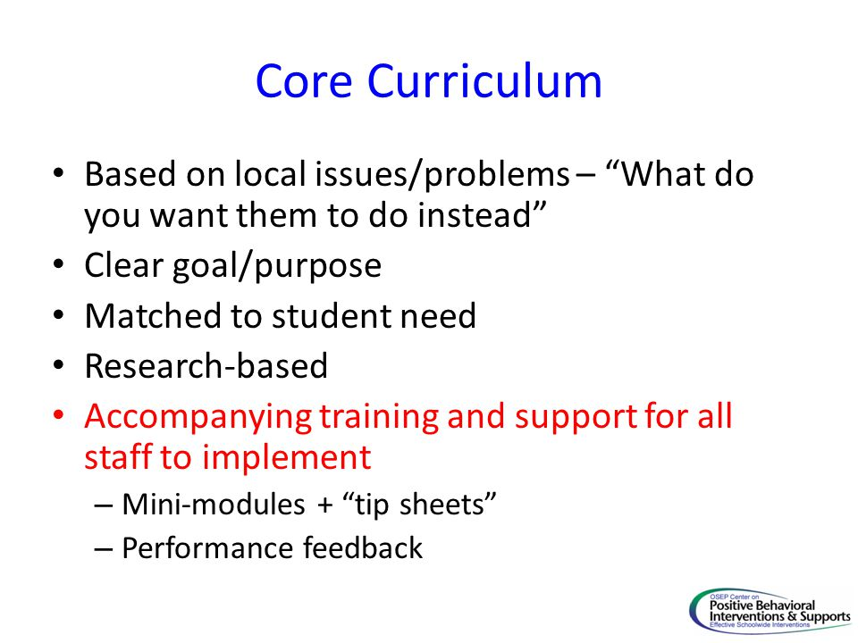 """Core Curriculum Based on local issues/problems – """"What do you want them to do instead"""" Clear goal/purpose Matched to student need Research-based Accom"""