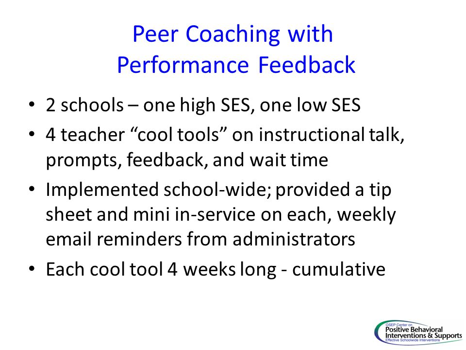 """Peer Coaching with Performance Feedback 2 schools – one high SES, one low SES 4 teacher """"cool tools"""" on instructional talk, prompts, feedback, and wai"""