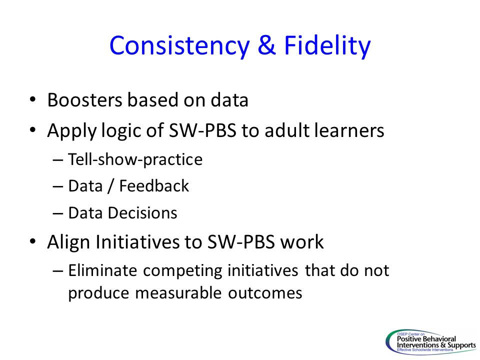 Consistency & Fidelity Boosters based on data Apply logic of SW-PBS to adult learners – Tell-show-practice – Data / Feedback – Data Decisions Align In