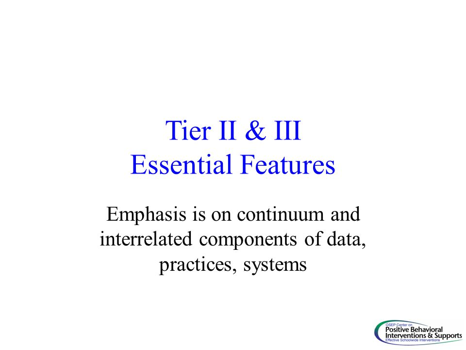 Tier II & III Essential Features Emphasis is on continuum and interrelated components of data, practices, systems