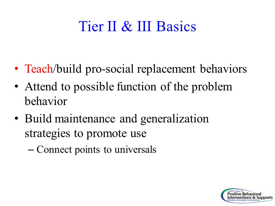 Tier II & III Basics Teach/build pro-social replacement behaviors Attend to possible function of the problem behavior Build maintenance and generaliza
