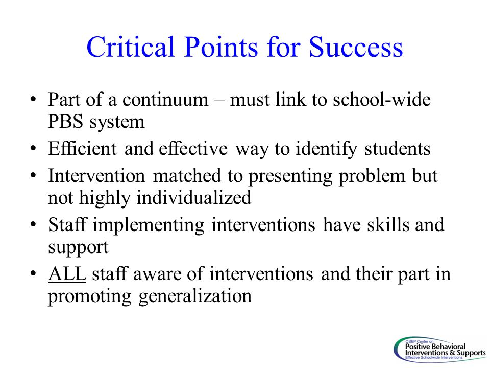 Critical Points for Success Part of a continuum – must link to school-wide PBS system Efficient and effective way to identify students Intervention ma