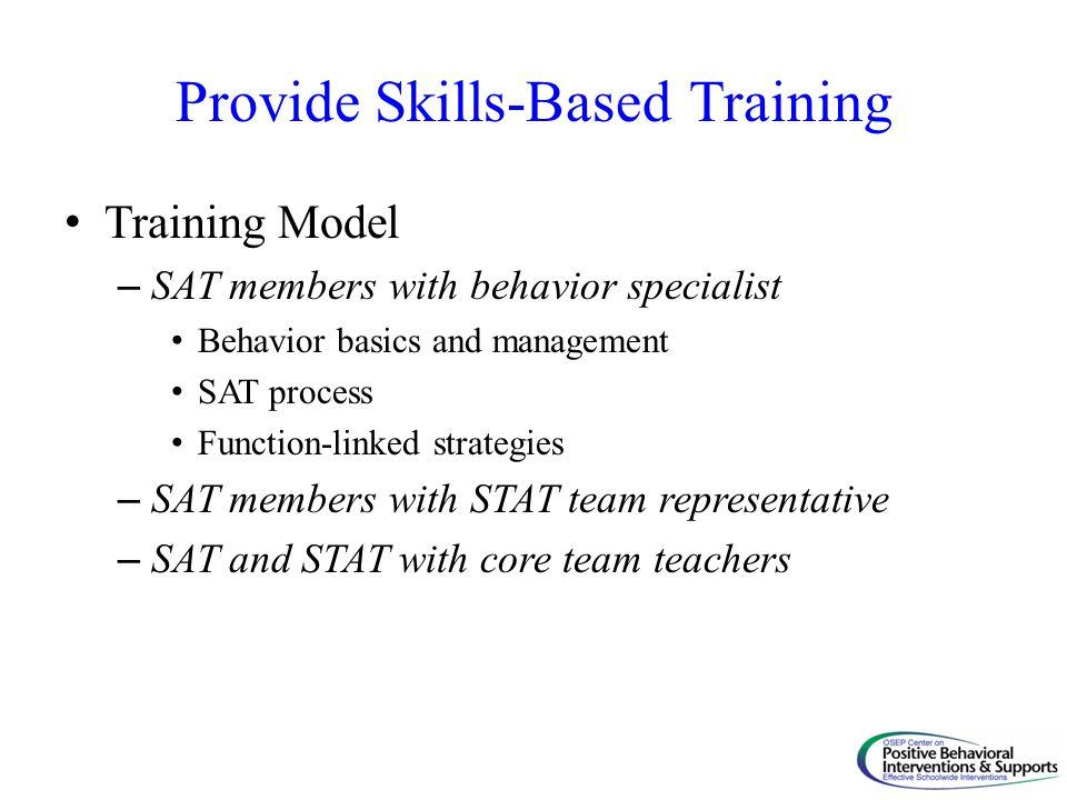 Provide Skills-Based Training Training Model – SAT members with behavior specialist Behavior basics and management SAT process Function-linked strateg
