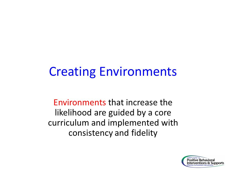 Creating Environments Environments that increase the likelihood are guided by a core curriculum and implemented with consistency and fidelity