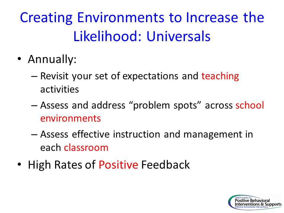 Creating Environments to Increase the Likelihood: Universals Annually: – Revisit your set of expectations and teaching activities – Assess and address